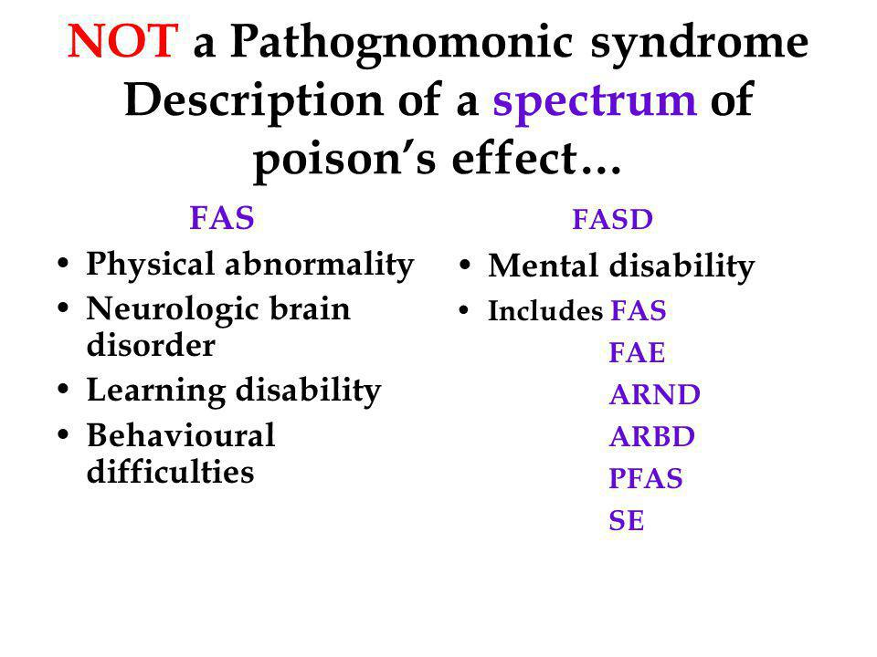 NOT a Pathognomonic syndrome Description of a spectrum of poison's effect… FAS Physical abnormality Neurologic brain disorder Learning disability Behavioural difficulties FASD Mental disability Includes FAS FAE ARND ARBD PFAS SE