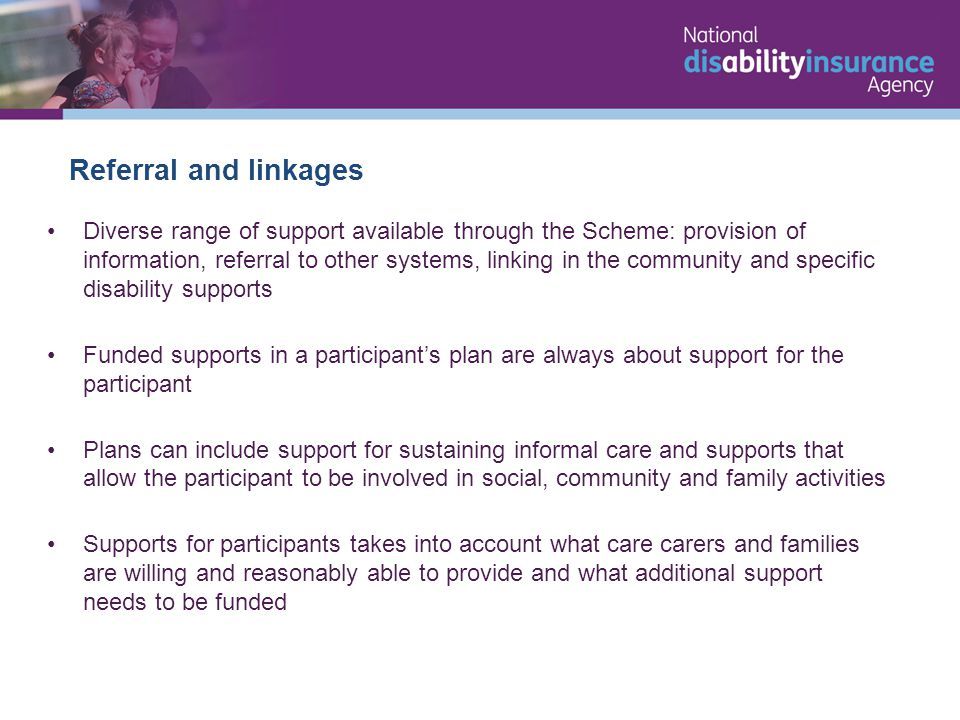 Referral and linkages Diverse range of support available through the Scheme: provision of information, referral to other systems, linking in the community and specific disability supports Funded supports in a participant's plan are always about support for the participant Plans can include support for sustaining informal care and supports that allow the participant to be involved in social, community and family activities Supports for participants takes into account what care carers and families are willing and reasonably able to provide and what additional support needs to be funded