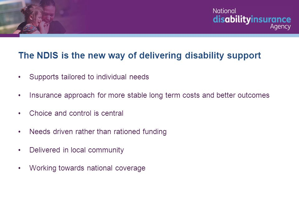 Supports tailored to individual needs Insurance approach for more stable long term costs and better outcomes Choice and control is central Needs driven rather than rationed funding Delivered in local community Working towards national coverage The NDIS is the new way of delivering disability support