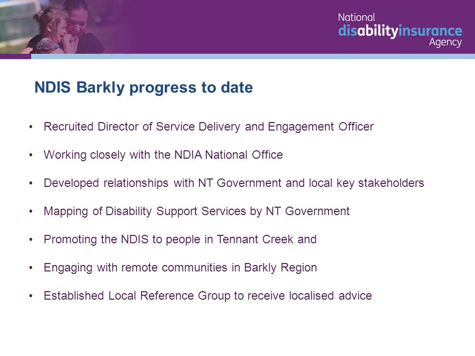 NDIS Barkly progress to date Recruited Director of Service Delivery and Engagement Officer Working closely with the NDIA National Office Developed relationships with NT Government and local key stakeholders Mapping of Disability Support Services by NT Government Promoting the NDIS to people in Tennant Creek and Engaging with remote communities in Barkly Region Established Local Reference Group to receive localised advice