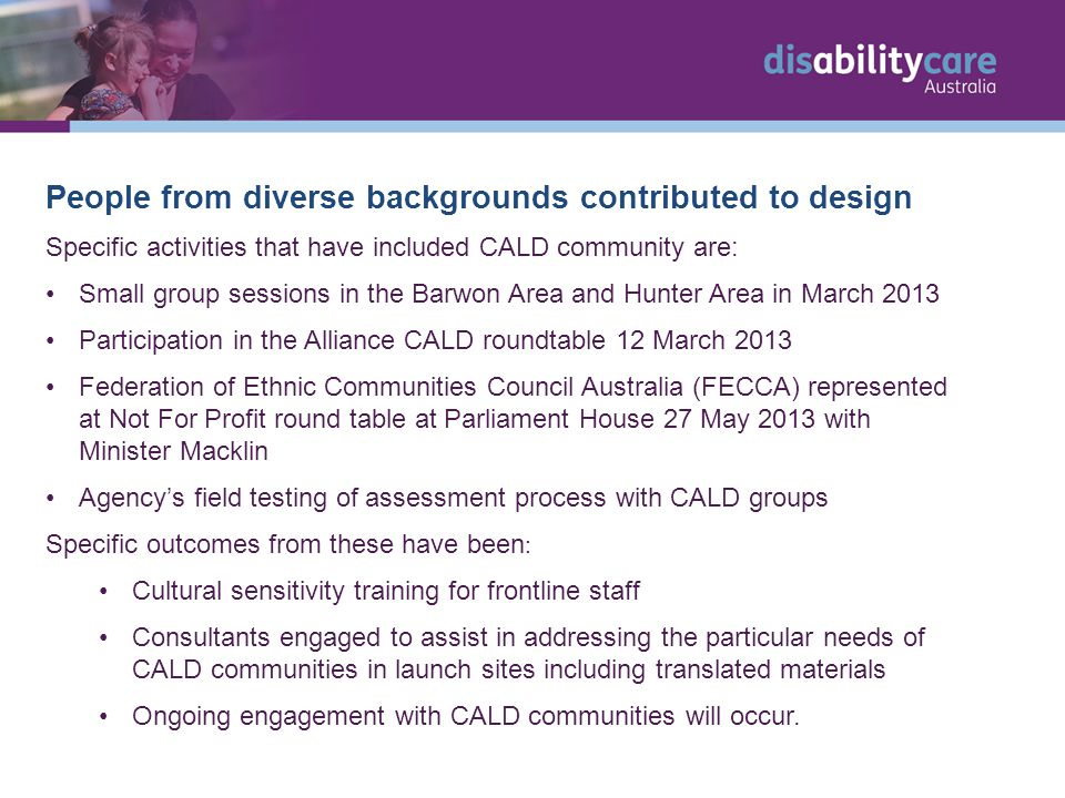 People from diverse backgrounds contributed to design Specific activities that have included CALD community are: Small group sessions in the Barwon Area and Hunter Area in March 2013 Participation in the Alliance CALD roundtable 12 March 2013 Federation of Ethnic Communities Council Australia (FECCA) represented at Not For Profit round table at Parliament House 27 May 2013 with Minister Macklin Agency's field testing of assessment process with CALD groups Specific outcomes from these have been : Cultural sensitivity training for frontline staff Consultants engaged to assist in addressing the particular needs of CALD communities in launch sites including translated materials Ongoing engagement with CALD communities will occur.