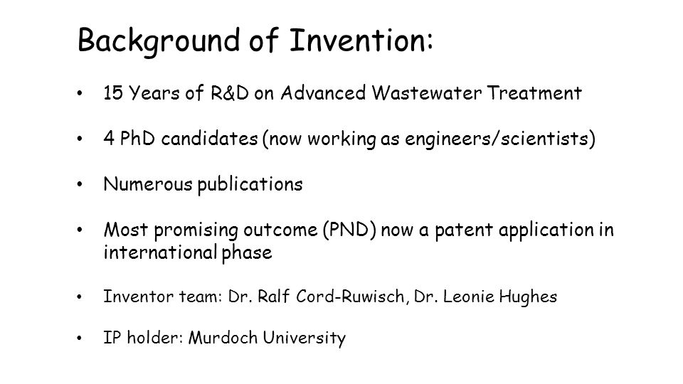 Background of Invention: 15 Years of R&D on Advanced Wastewater Treatment 4 PhD candidates (now working as engineers/scientists) Numerous publications