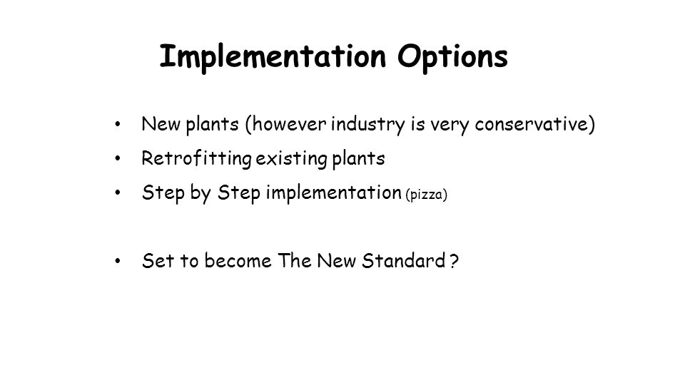Implementation Options New plants (however industry is very conservative) Retrofitting existing plants Step by Step implementation (pizza) Set to beco