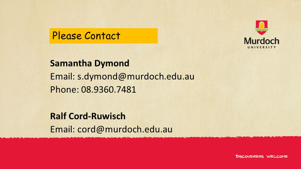 Please Contact Samantha Dymond Email: s.dymond@murdoch.edu.au Phone: 08.9360.7481 Ralf Cord-Ruwisch Email: cord@murdoch.edu.au