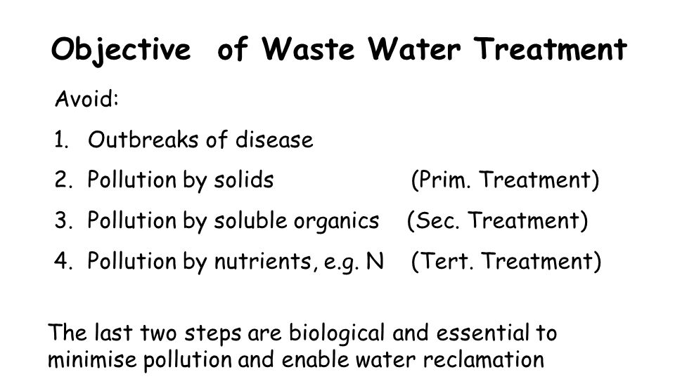 Objective of Waste Water Treatment Avoid: 1.Outbreaks of disease 2.Pollution by solids (Prim. Treatment) 3.Pollution by soluble organics (Sec. Treatme