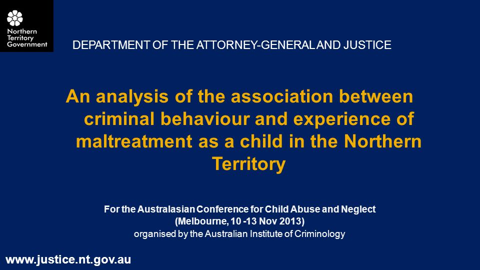 An analysis of the association between criminal behaviour and experience of maltreatment as a child in the Northern Territory For the Australasian Conference for Child Abuse and Neglect (Melbourne, Nov 2013) organised by the Australian Institute of Criminology DEPARTMENT OF THE ATTORNEY-GENERAL AND JUSTICE