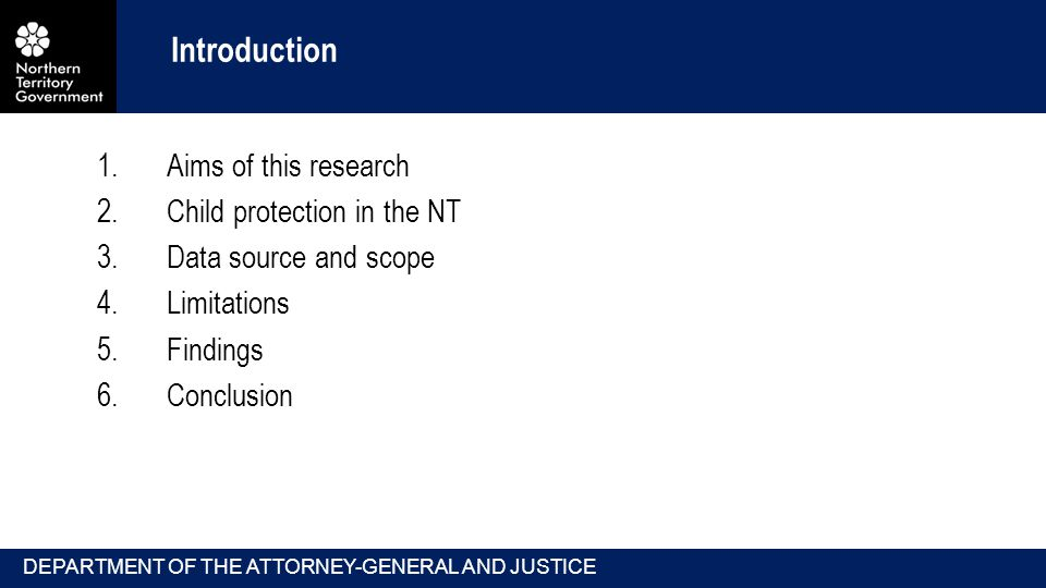 DEPARTMENT OF THE ATTORNEY-GENERAL AND JUSTICE Introduction 1.Aims of this research 2.Child protection in the NT 3.Data source and scope 4.Limitations 5.Findings 6.Conclusion