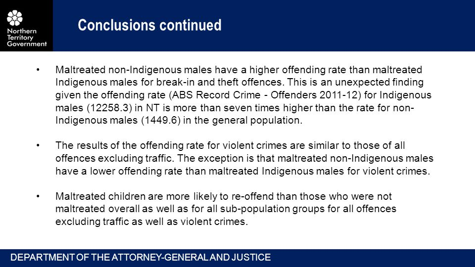 Conclusions continued Maltreated non-Indigenous males have a higher offending rate than maltreated Indigenous males for break-in and theft offences.