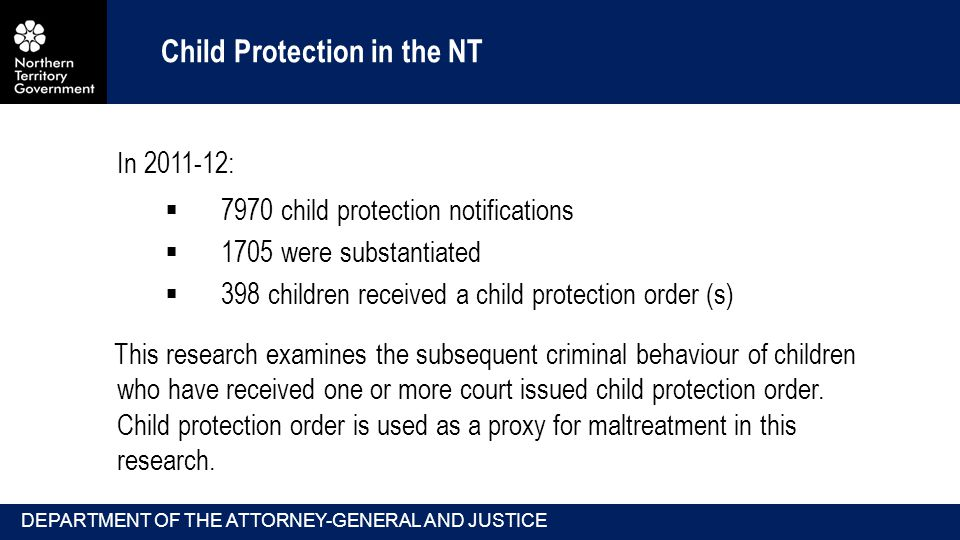Child Protection in the NT In :  7970 child protection notifications  1705 were substantiated  398 children received a child protection order (s) This research examines the subsequent criminal behaviour of children who have received one or more court issued child protection order.