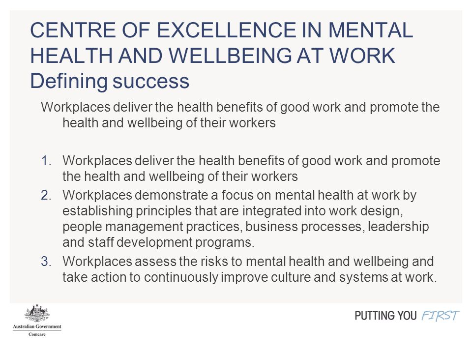 CENTRE OF EXCELLENCE IN MENTAL HEALTH AND WELLBEING AT WORK Defining success Workplaces deliver the health benefits of good work and promote the health and wellbeing of their workers 1.Workplaces deliver the health benefits of good work and promote the health and wellbeing of their workers 2.Workplaces demonstrate a focus on mental health at work by establishing principles that are integrated into work design, people management practices, business processes, leadership and staff development programs.