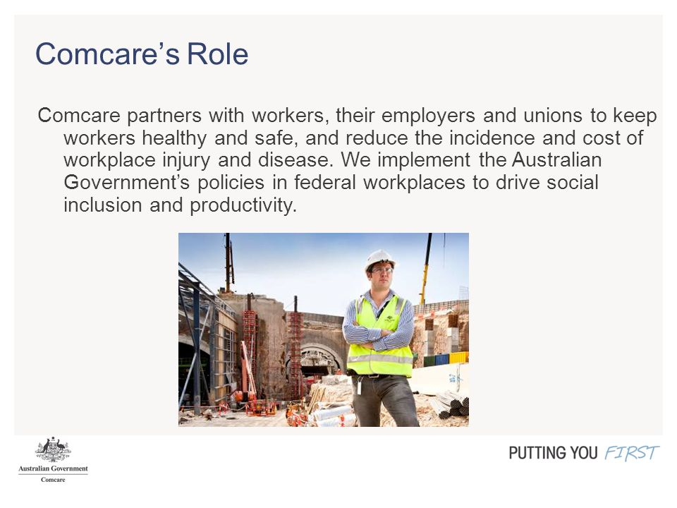 Comcare's Role Comcare partners with workers, their employers and unions to keep workers healthy and safe, and reduce the incidence and cost of workplace injury and disease.