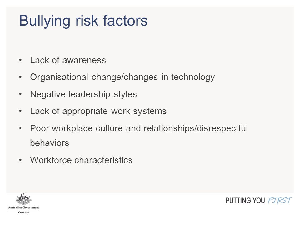 Bullying risk factors Lack of awareness Organisational change/changes in technology Negative leadership styles Lack of appropriate work systems Poor w