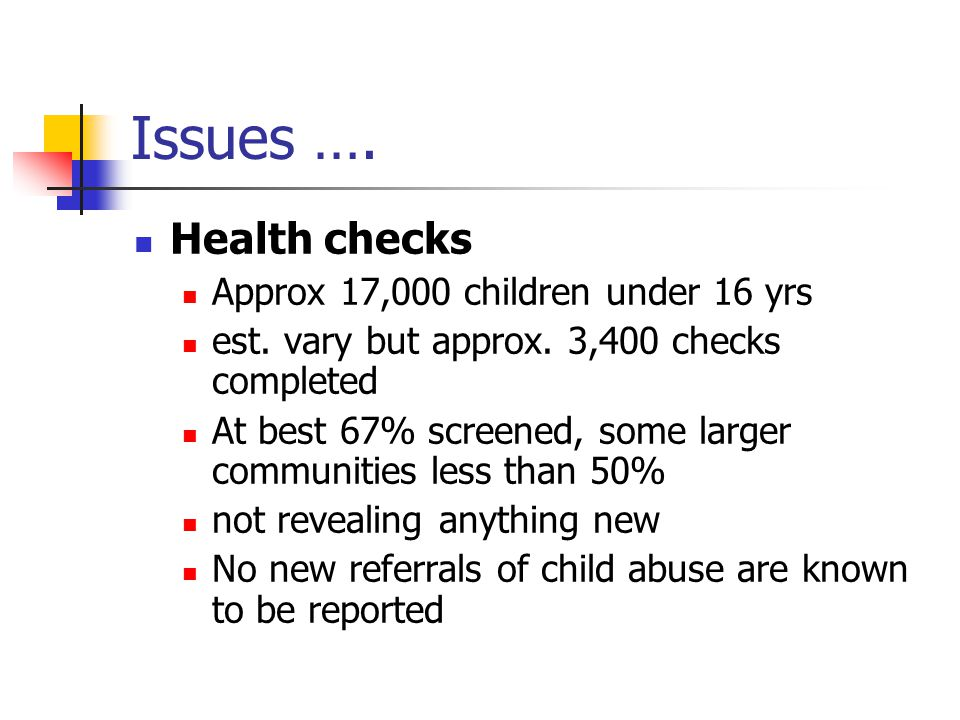Issues …. Health checks Approx 17,000 children under 16 yrs est. vary but approx. 3,400 checks completed At best 67% screened, some larger communities