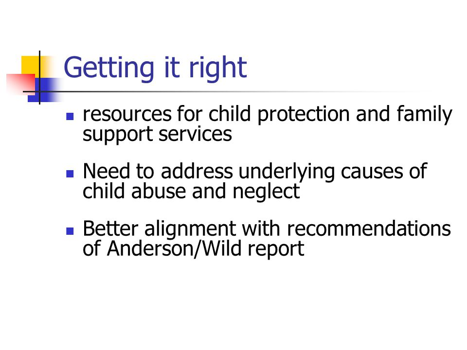 Getting it right resources for child protection and family support services Need to address underlying causes of child abuse and neglect Better alignm
