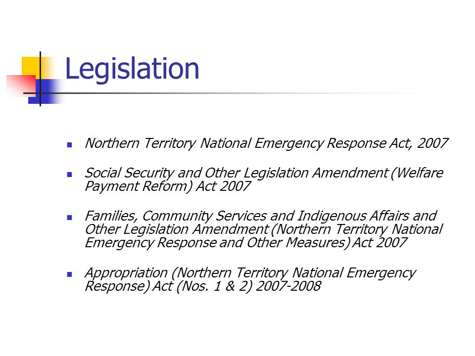 Legislation Northern Territory National Emergency Response Act, 2007 Social Security and Other Legislation Amendment (Welfare Payment Reform) Act 2007