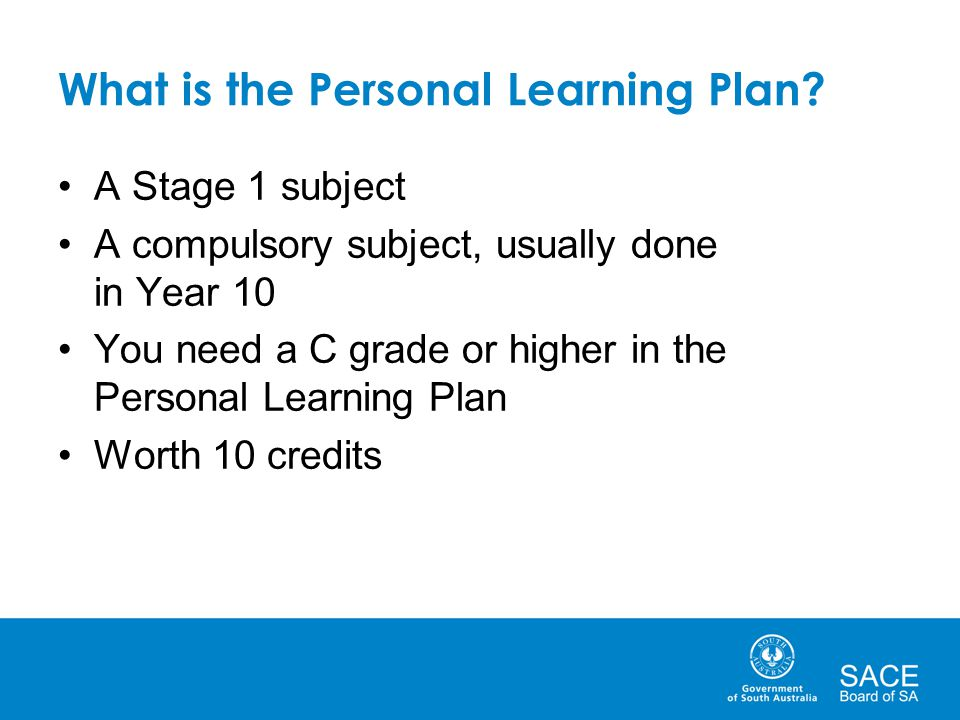 What is the Personal Learning Plan? A Stage 1 subject A compulsory subject, usually done in Year 10 You need a C grade or higher in the Personal Learn