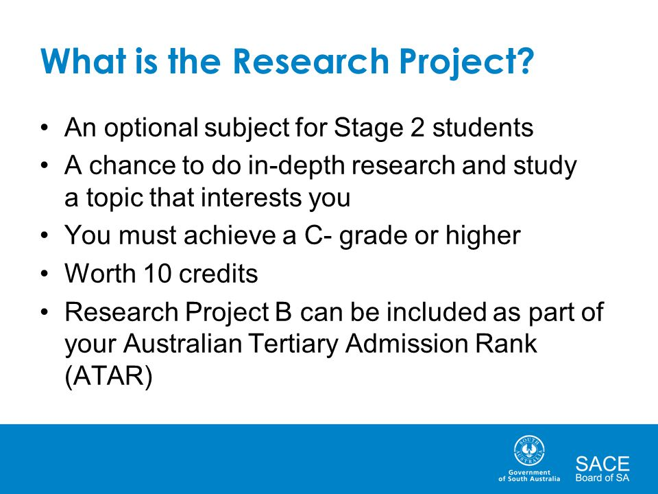 What is the Research Project? An optional subject for Stage 2 students A chance to do in-depth research and study a topic that interests you You must