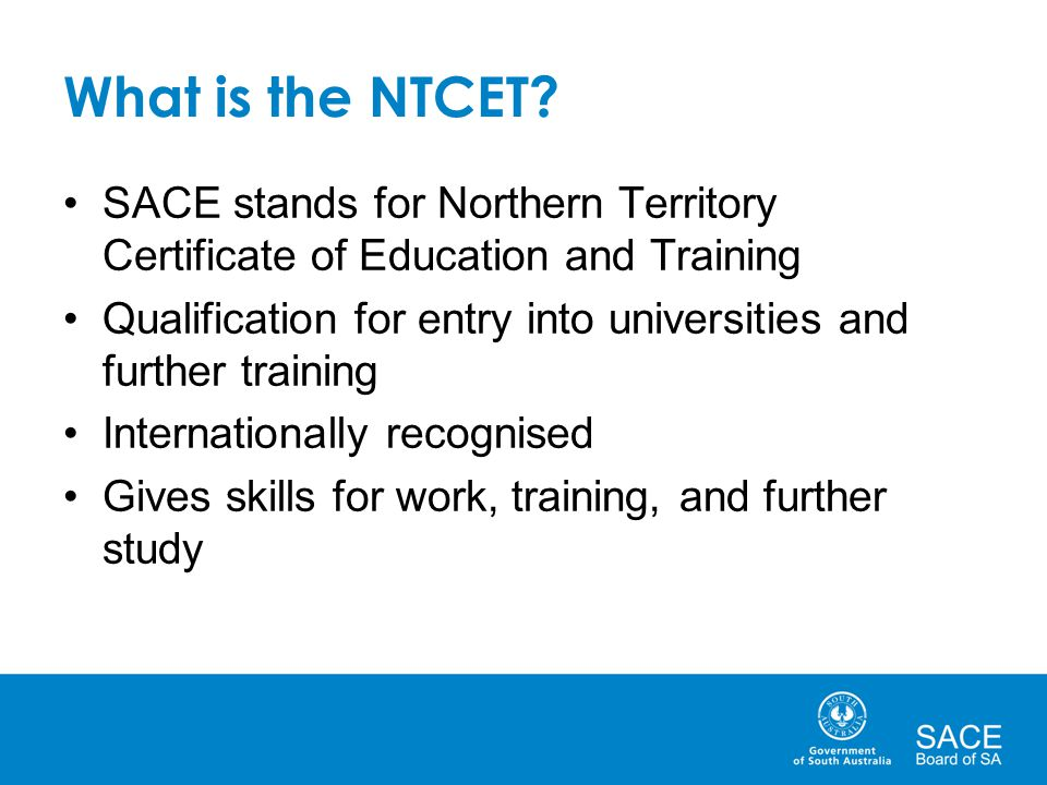 What is the NTCET? SACE stands for Northern Territory Certificate of Education and Training Qualification for entry into universities and further trai