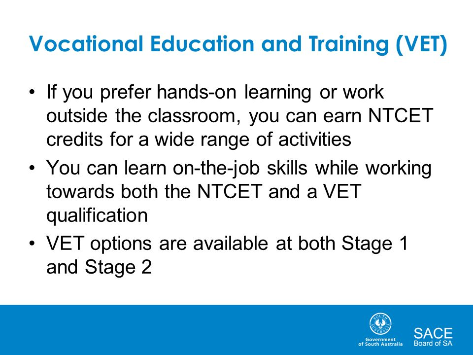 Vocational Education and Training (VET) If you prefer hands-on learning or work outside the classroom, you can earn NTCET credits for a wide range of