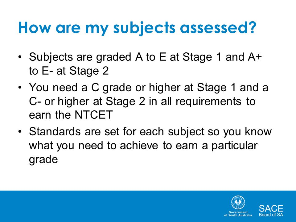 How are my subjects assessed? Subjects are graded A to E at Stage 1 and A+ to E- at Stage 2 You need a C grade or higher at Stage 1 and a C- or higher