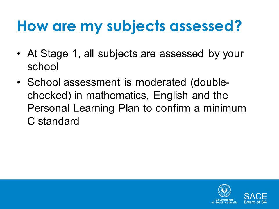 How are my subjects assessed? At Stage 1, all subjects are assessed by your school School assessment is moderated (double- checked) in mathematics, En