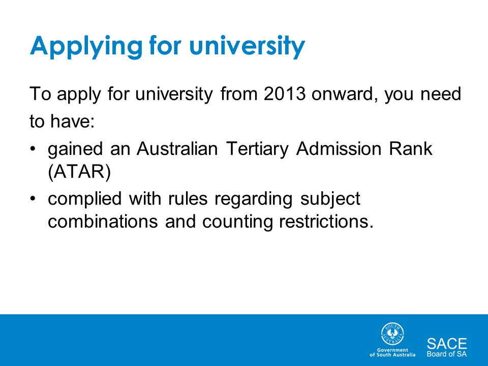 Applying for university To apply for university from 2013 onward, you need to have: gained an Australian Tertiary Admission Rank (ATAR) complied with