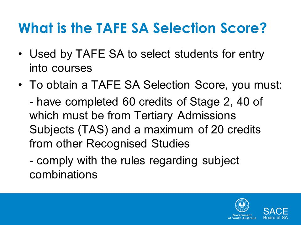 What is the TAFE SA Selection Score? Used by TAFE SA to select students for entry into courses To obtain a TAFE SA Selection Score, you must: - have c