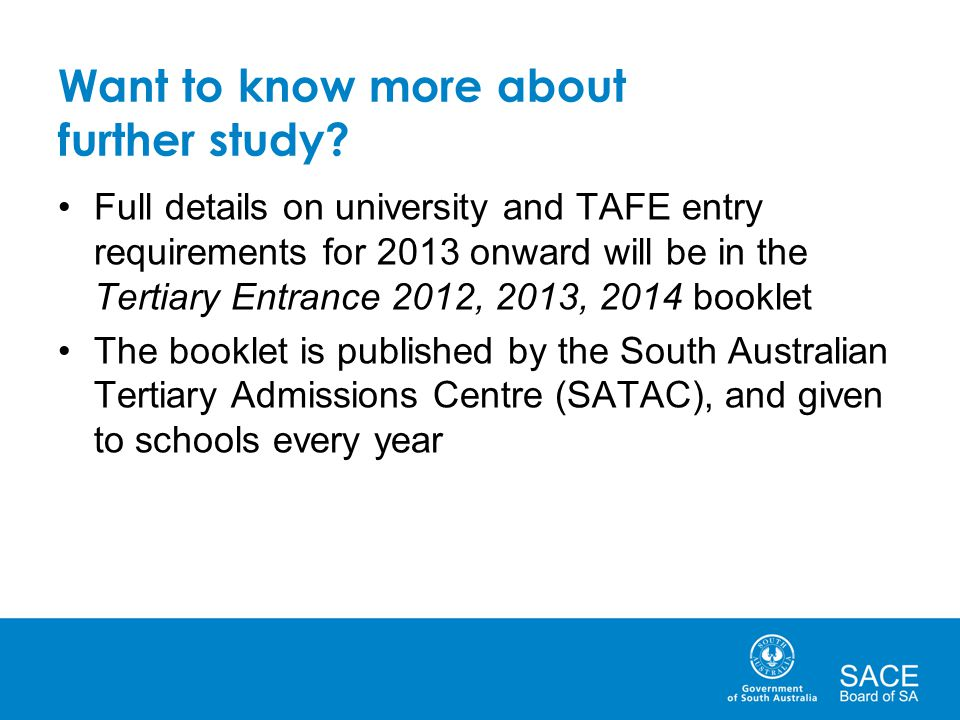 Want to know more about further study? Full details on university and TAFE entry requirements for 2013 onward will be in the Tertiary Entrance 2012, 2
