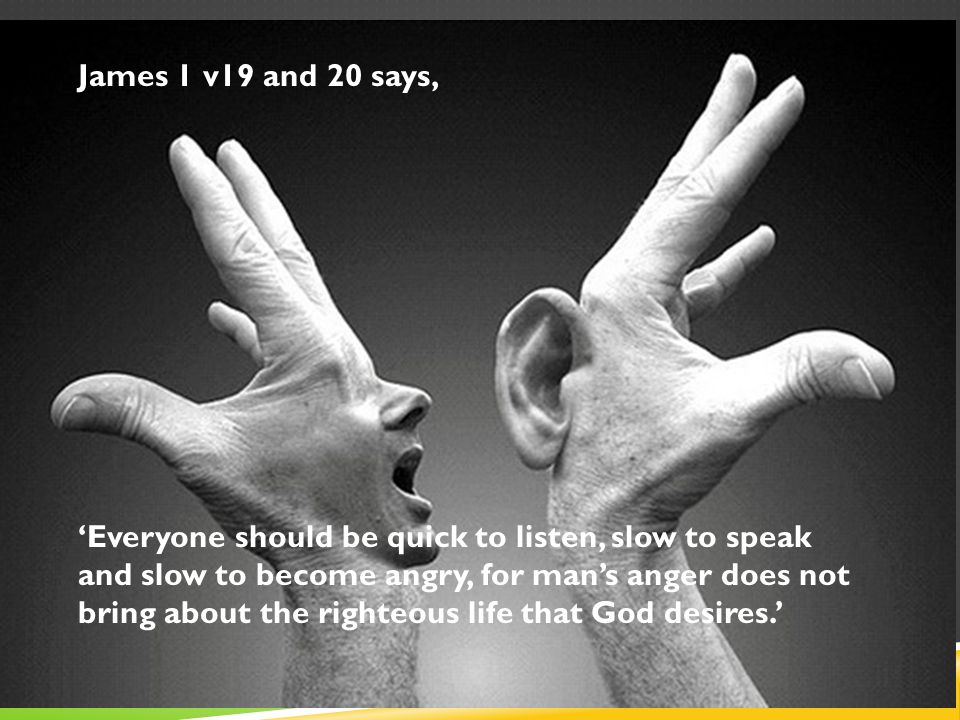 James 1 v19 and 20 says, 'Everyone should be quick to listen, slow to speak and slow to become angry, for man's anger does not bring about the righteous life that God desires.'