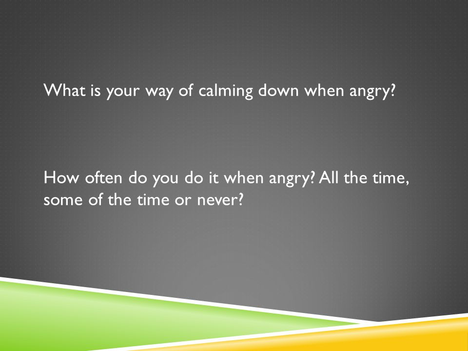 What is your way of calming down when angry. How often do you do it when angry.