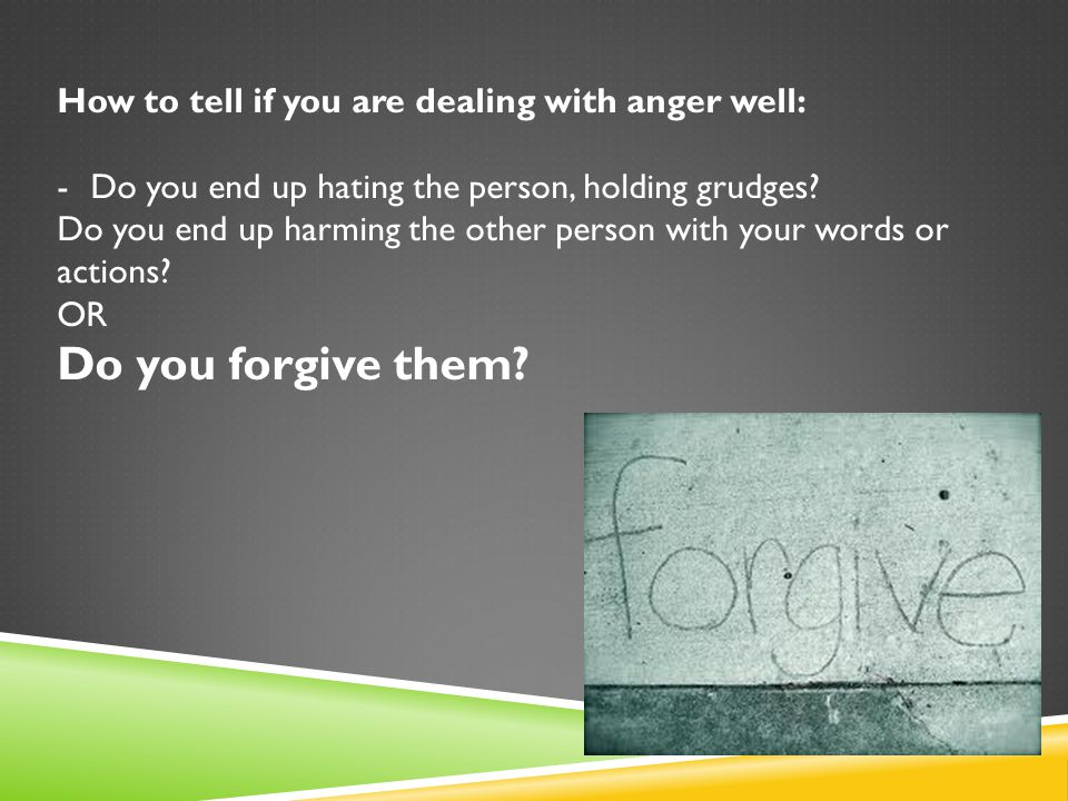 How to tell if you are dealing with anger well: -Do you end up hating the person, holding grudges.