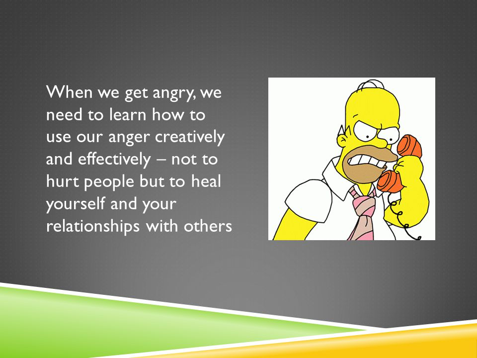 When we get angry, we need to learn how to use our anger creatively and effectively – not to hurt people but to heal yourself and your relationships with others