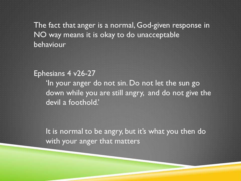 The fact that anger is a normal, God-given response in NO way means it is okay to do unacceptable behaviour Ephesians 4 v26-27 'In your anger do not s