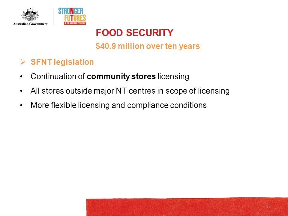  SFNT legislation Continuation of community stores licensing All stores outside major NT centres in scope of licensing More flexible licensing and compliance conditions FOOD SECURITY $40.9 million over ten years 13