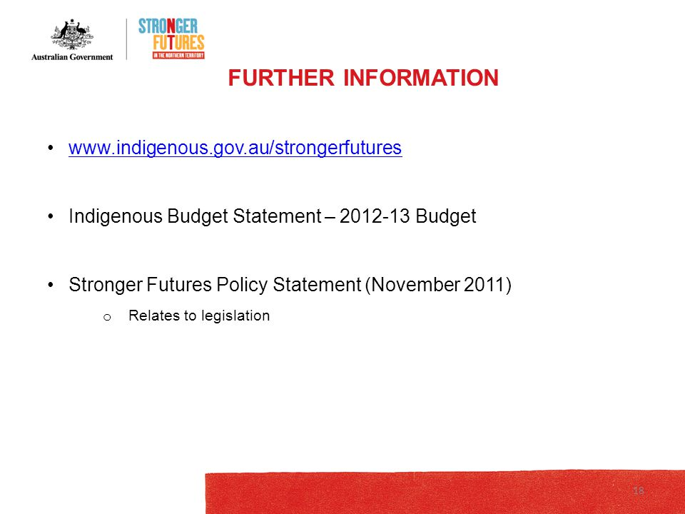 Indigenous Budget Statement – Budget Stronger Futures Policy Statement (November 2011) o Relates to legislation FURTHER INFORMATION 18