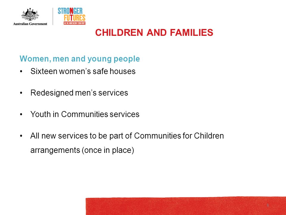 Women, men and young people Sixteen women's safe houses Redesigned men's services Youth in Communities services All new services to be part of Communities for Children arrangements (once in place) CHILDREN AND FAMILIES 8