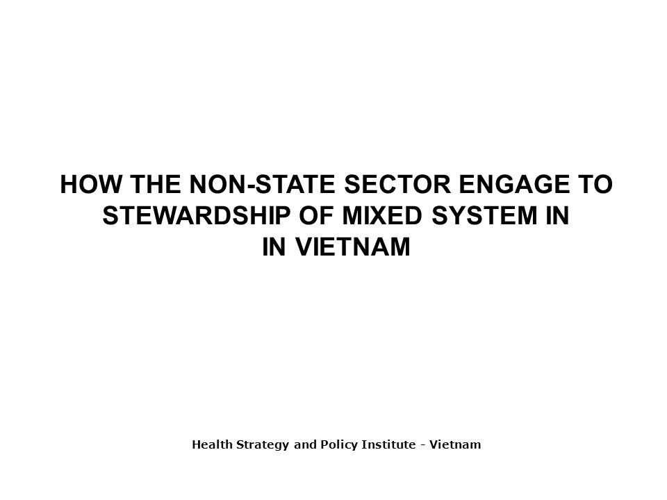 HOW THE NON-STATE SECTOR ENGAGE TO STEWARDSHIP OF MIXED SYSTEM IN IN VIETNAM Health Strategy and Policy Institute - Vietnam