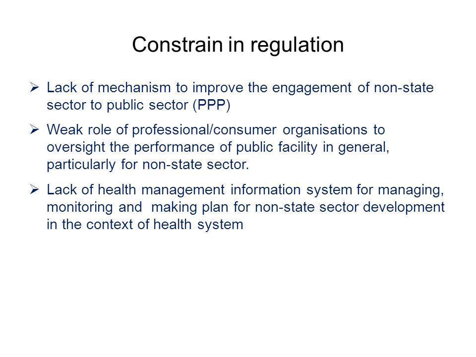 Constrain in regulation  Lack of mechanism to improve the engagement of non-state sector to public sector (PPP)  Weak role of professional/consumer organisations to oversight the performance of public facility in general, particularly for non-state sector.