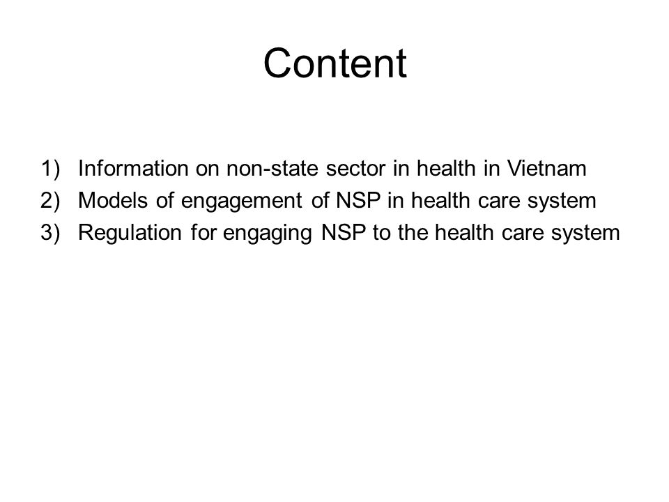 Content 1)Information on non-state sector in health in Vietnam 2)Models of engagement of NSP in health care system 3)Regulation for engaging NSP to the health care system