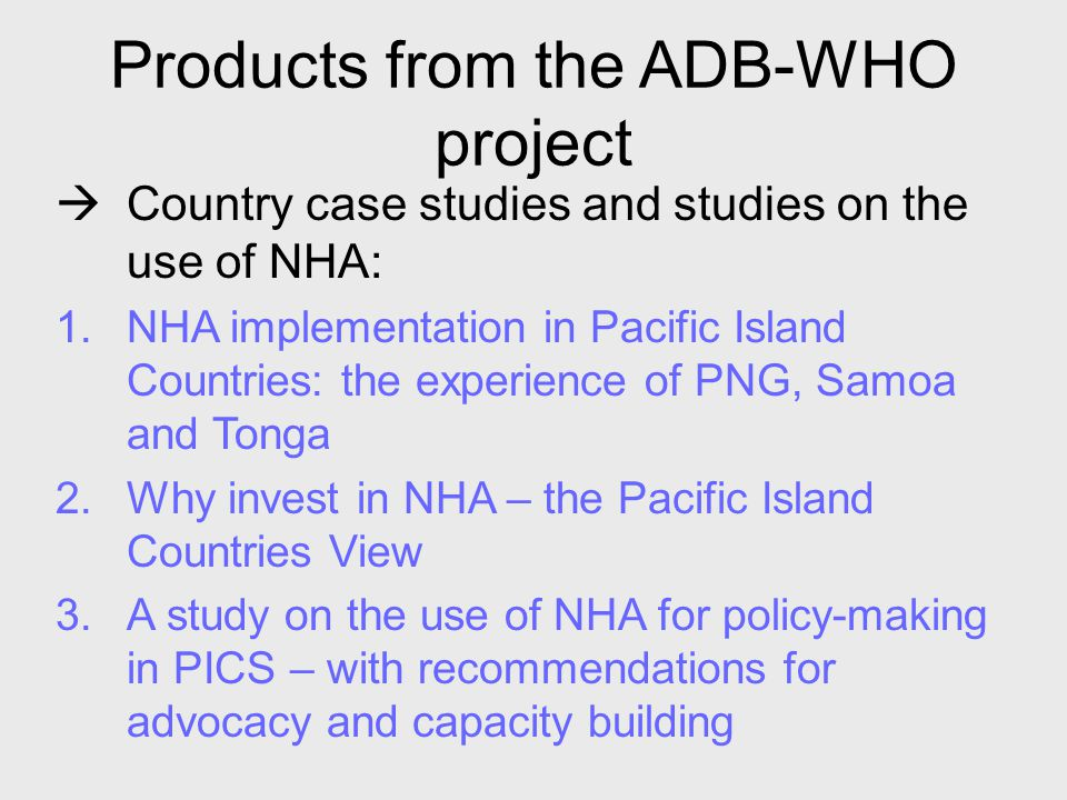 Products from the ADB-WHO project  Country case studies and studies on the use of NHA: 1.NHA implementation in Pacific Island Countries: the experien