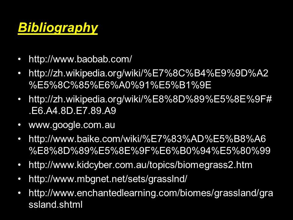 Bibliography http://www.baobab.com/ http://zh.wikipedia.org/wiki/%E7%8C%B4%E9%9D%A2 %E5%8C%85%E6%A0%91%E5%B1%9E http://zh.wikipedia.org/wiki/%E8%8D%89%E5%8E%9F#.E6.A4.8D.E7.89.A9 www.google.com.au http://www.baike.com/wiki/%E7%83%AD%E5%B8%A6 %E8%8D%89%E5%8E%9F%E6%B0%94%E5%80%99 http://www.kidcyber.com.au/topics/biomegrass2.htm http://www.mbgnet.net/sets/grasslnd/ http://www.enchantedlearning.com/biomes/grassland/gra ssland.shtml