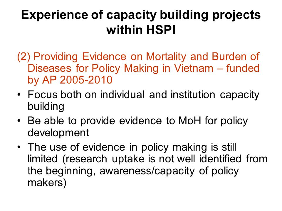 Experience of capacity building projects within HSPI (2) Providing Evidence on Mortality and Burden of Diseases for Policy Making in Vietnam – funded by AP 2005-2010 Focus both on individual and institution capacity building Be able to provide evidence to MoH for policy development The use of evidence in policy making is still limited (research uptake is not well identified from the beginning, awareness/capacity of policy makers)