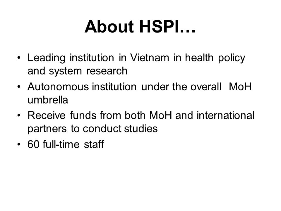 About HSPI… Leading institution in Vietnam in health policy and system research Autonomous institution under the overall MoH umbrella Receive funds from both MoH and international partners to conduct studies 60 full-time staff