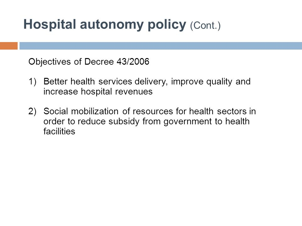 Hospital autonomy policy (Cont.) Objectives of Decree 43/2006 1)Better health services delivery, improve quality and increase hospital revenues 2)Soci