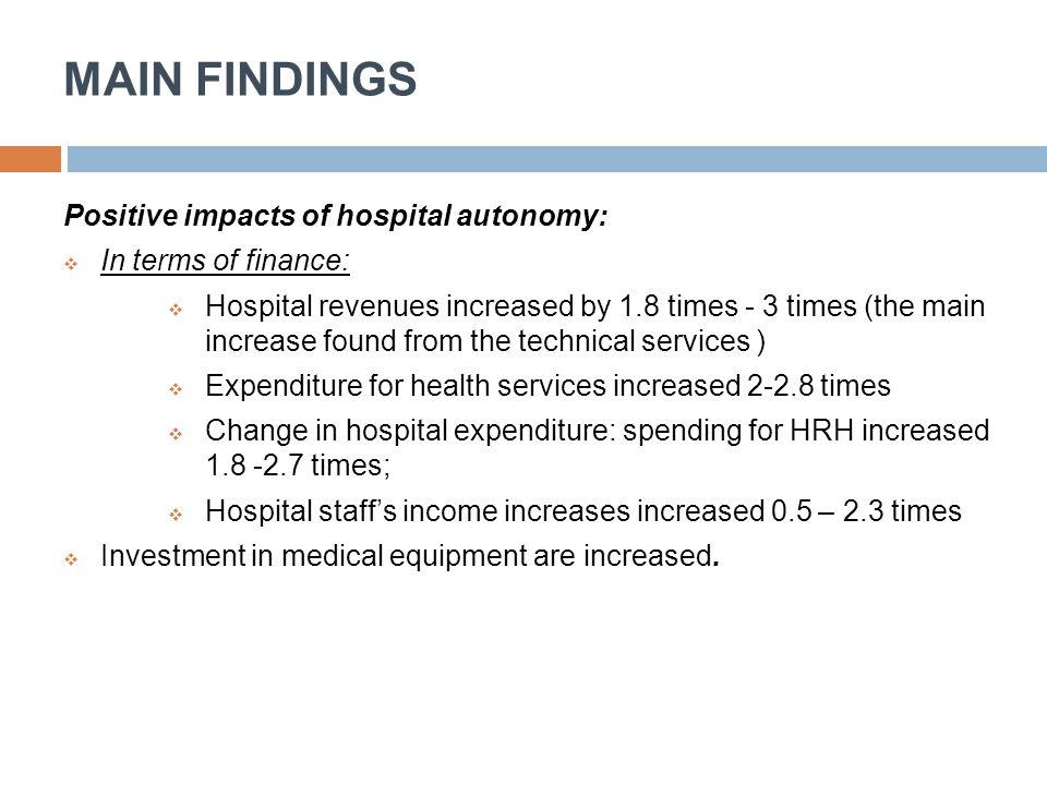 MAIN FINDINGS Positive impacts of hospital autonomy:  In terms of finance:  Hospital revenues increased by 1.8 times - 3 times (the main increase fo