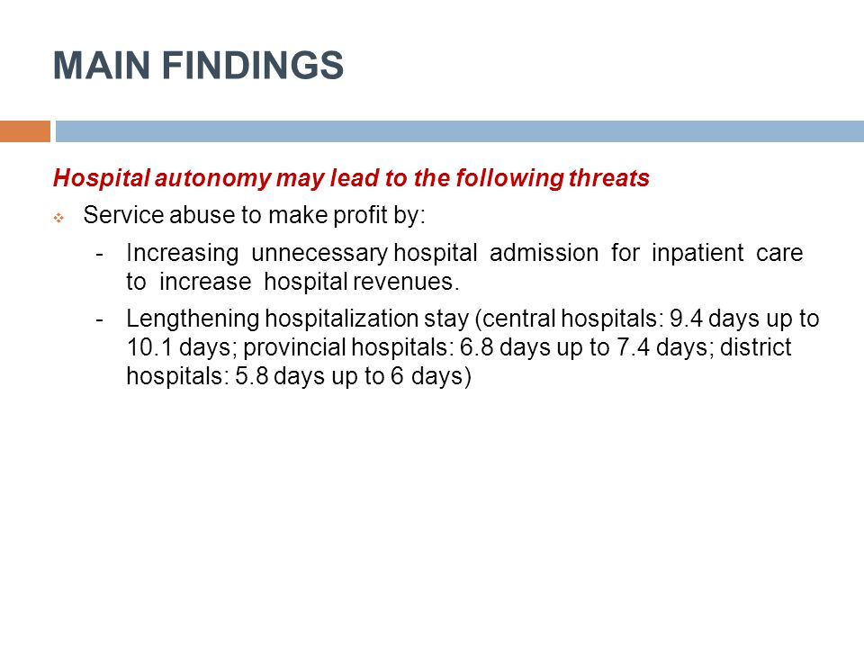 MAIN FINDINGS Hospital autonomy may lead to the following threats  Service abuse to make profit by: -Increasing unnecessary hospital admission for in