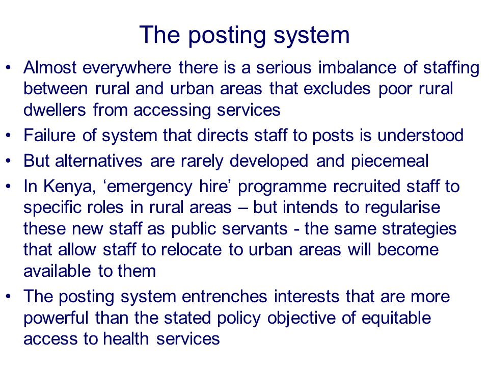 The posting system www.qmu.ac.uk/iihd Almost everywhere there is a serious imbalance of staffing between rural and urban areas that excludes poor rural dwellers from accessing services Failure of system that directs staff to posts is understood But alternatives are rarely developed and piecemeal In Kenya, 'emergency hire' programme recruited staff to specific roles in rural areas – but intends to regularise these new staff as public servants - the same strategies that allow staff to relocate to urban areas will become available to them The posting system entrenches interests that are more powerful than the stated policy objective of equitable access to health services
