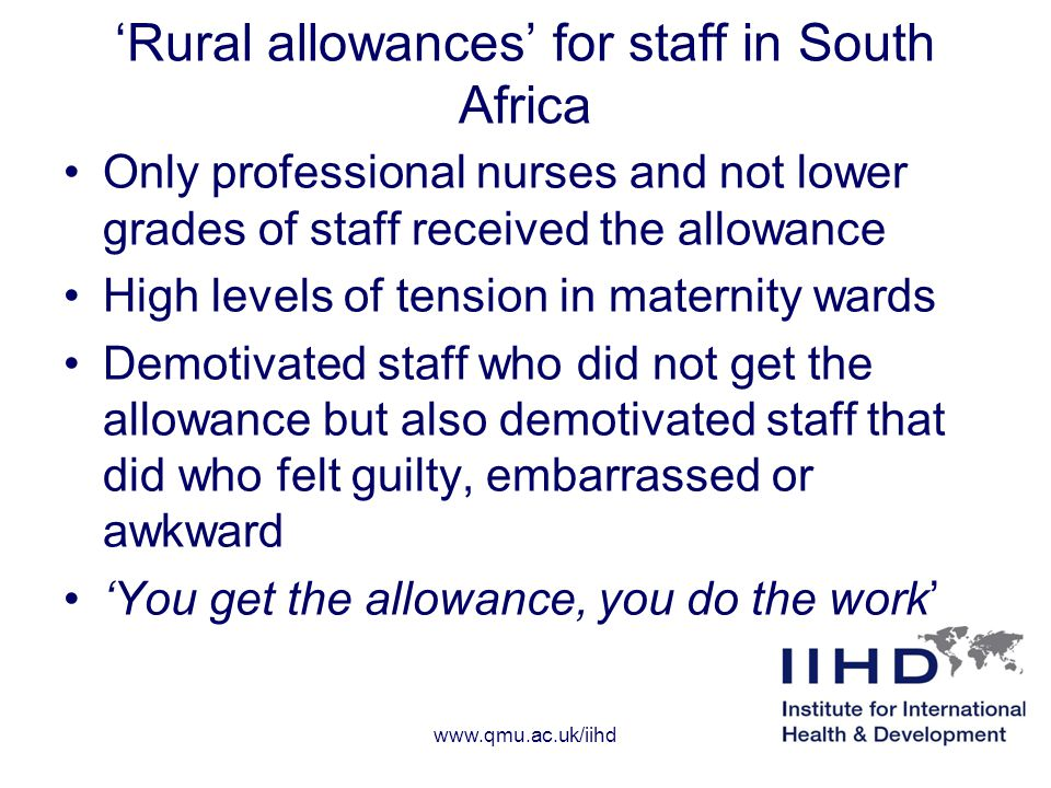 'Rural allowances' for staff in South Africa Only professional nurses and not lower grades of staff received the allowance High levels of tension in maternity wards Demotivated staff who did not get the allowance but also demotivated staff that did who felt guilty, embarrassed or awkward 'You get the allowance, you do the work' www.qmu.ac.uk/iihd