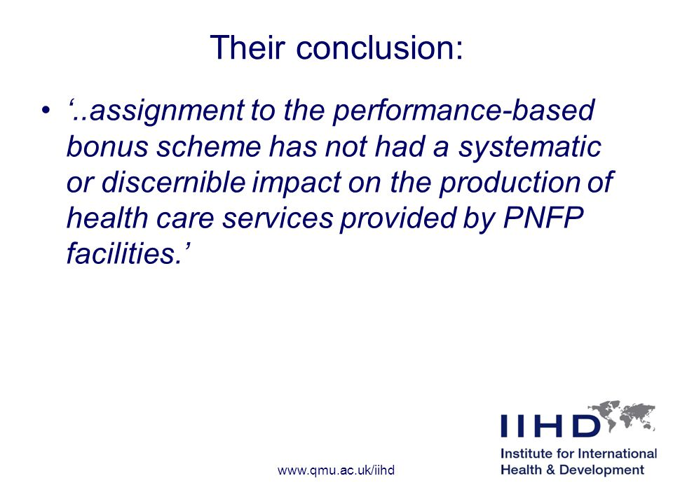 Their conclusion: '..assignment to the performance-based bonus scheme has not had a systematic or discernible impact on the production of health care services provided by PNFP facilities.' www.qmu.ac.uk/iihd