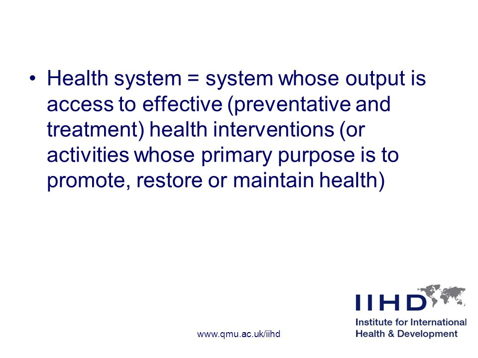 Health system = system whose output is access to effective (preventative and treatment) health interventions (or activities whose primary purpose is to promote, restore or maintain health) www.qmu.ac.uk/iihd